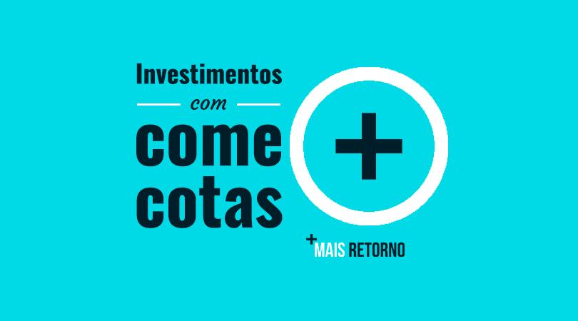 Investimentos com come cotas