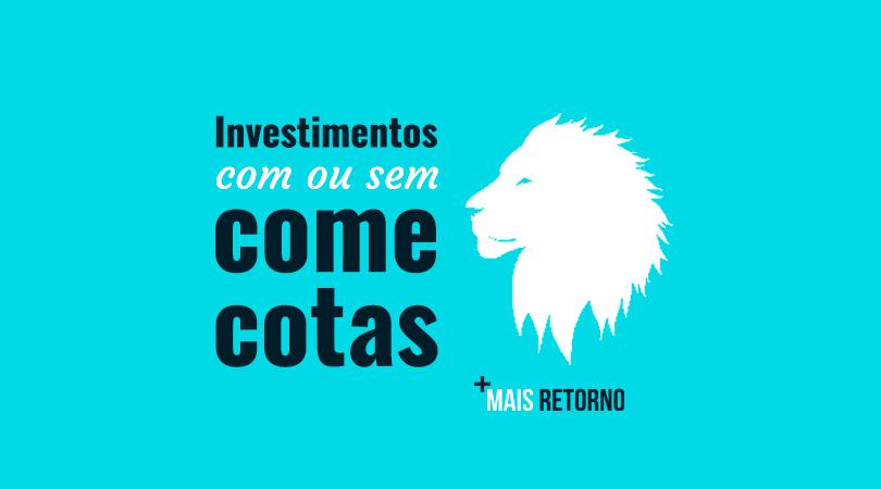 Investimentos com ou sem come cotas