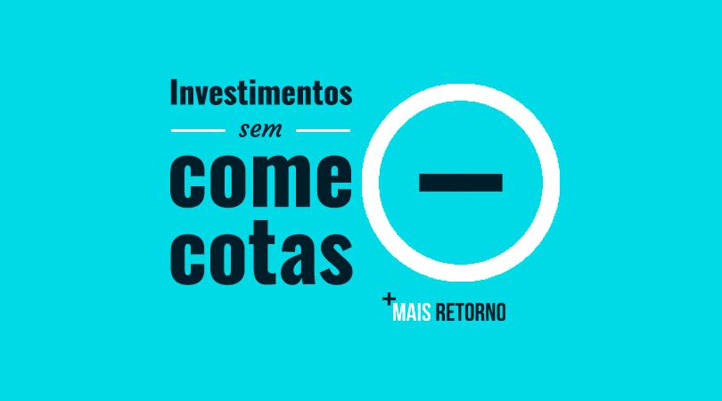 Investimentos sem come cotas