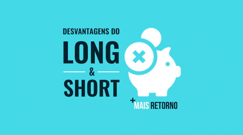 Desvantagens do Long & Short