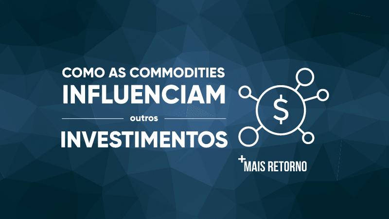 Como as Commodities influenciam outros investimentos