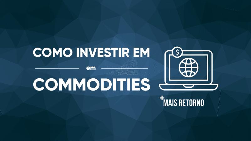 Como investir em Commodities