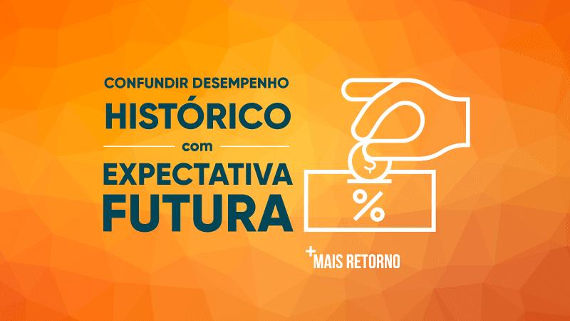 Confundir desempenho histórico com expectativa futura