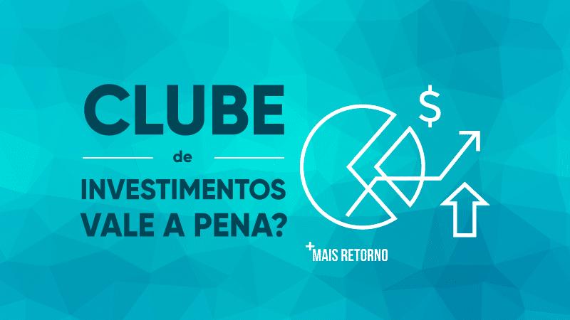 Clube de investimentos vale a pena?