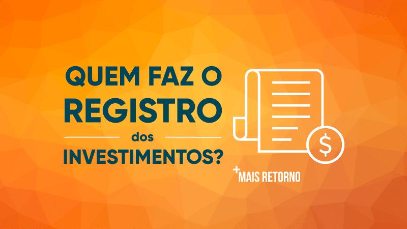 Quem faz o registro dos investimentos?