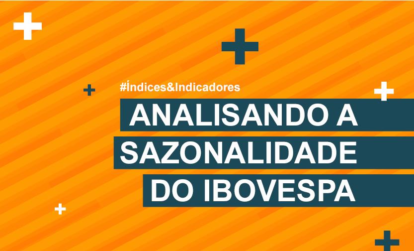 Sell in may and go away: Analisando a sazonalidade do Ibovespa